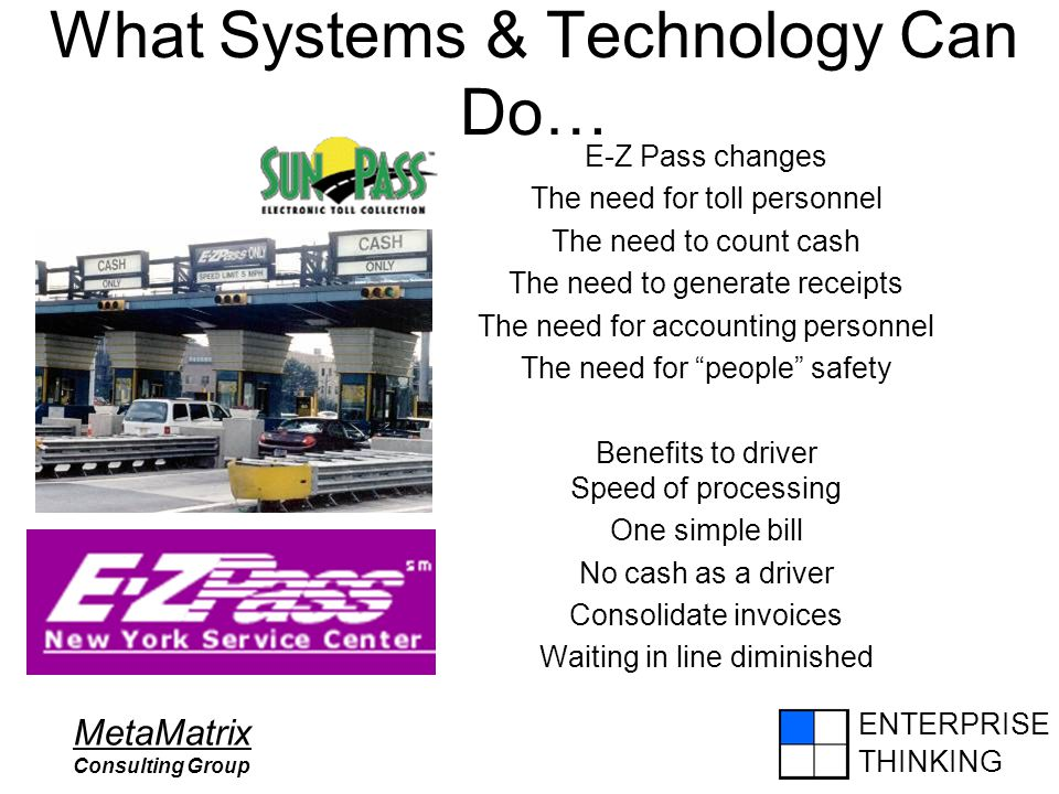 ENTERPRISE THINKING MetaMatrix Consulting Group What Systems & Technology Can Do… E-Z Pass changes The need for toll personnel The need to count cash
