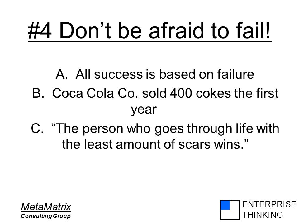 ENTERPRISE THINKING MetaMatrix Consulting Group #4 Don't be afraid to fail! A. All success is based on failure B. Coca Cola Co. sold 400 cokes the fir