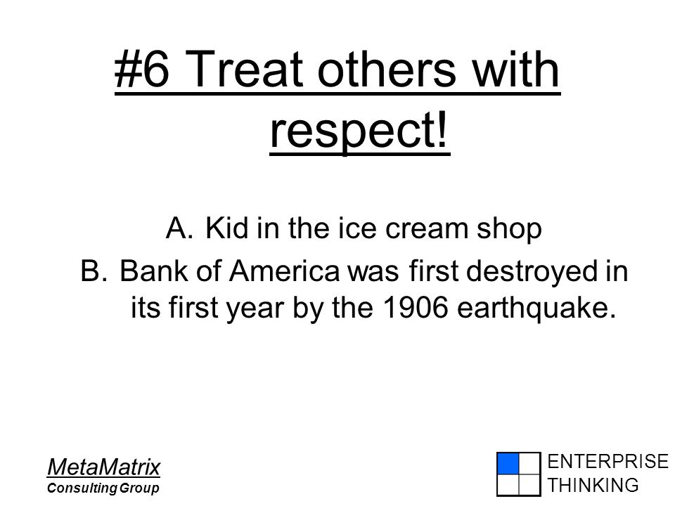 ENTERPRISE THINKING MetaMatrix Consulting Group #6 Treat others with respect! A.Kid in the ice cream shop B.Bank of America was first destroyed in its