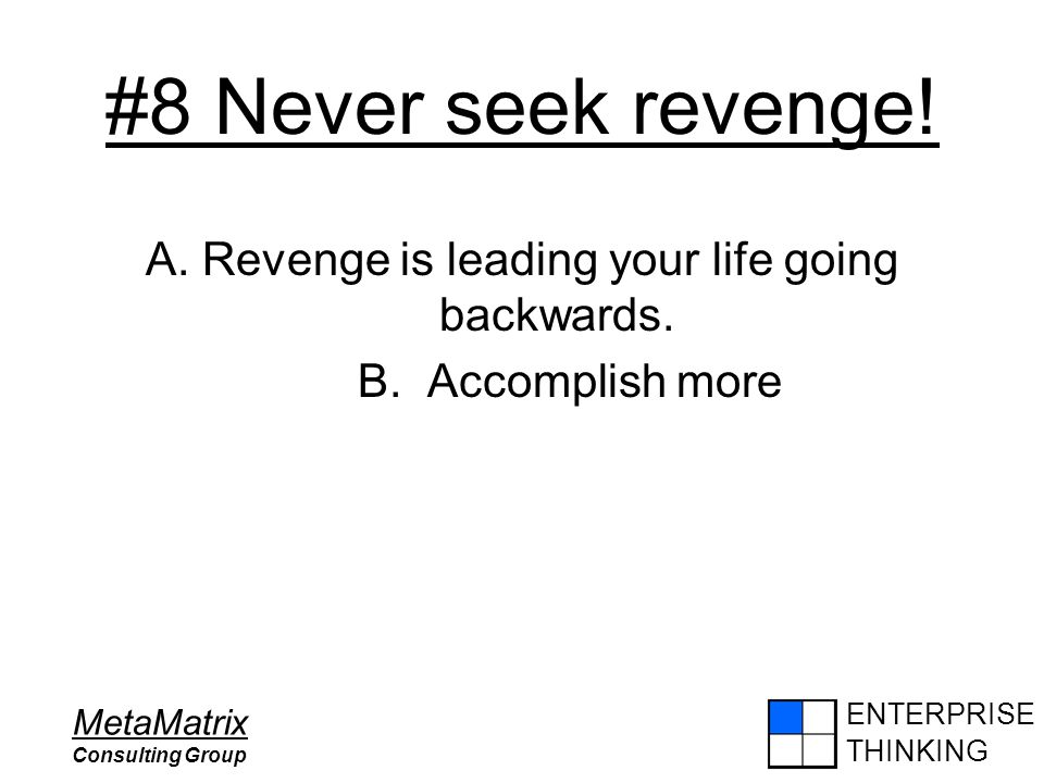 ENTERPRISE THINKING MetaMatrix Consulting Group #8 Never seek revenge! A. Revenge is leading your life going backwards. B. Accomplish more