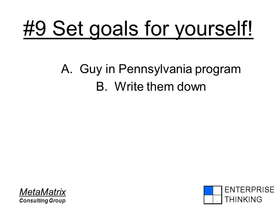 ENTERPRISE THINKING MetaMatrix Consulting Group #9 Set goals for yourself! A. Guy in Pennsylvania program B. Write them down
