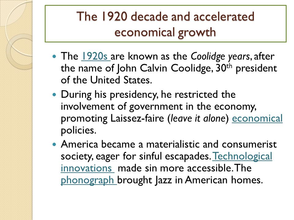 The 1920 decade and accelerated economical growth The 1920s are known as the Coolidge years, after the name of John Calvin Coolidge, 30 th president of the United States.1920s During his presidency, he restricted the involvement of government in the economy, promoting Laissez-faire (leave it alone) economical policies.economical America became a materialistic and consumerist society, eager for sinful escapades.
