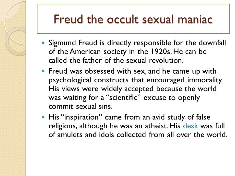 Freud the occult sexual maniac Sigmund Freud is directly responsible for the downfall of the American society in the 1920s.