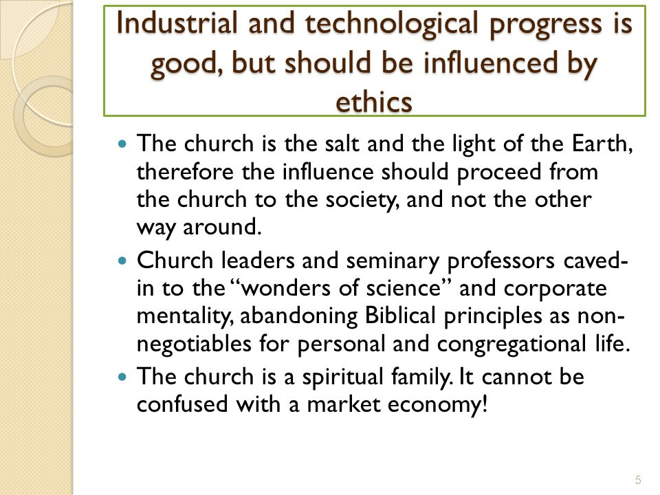 Industrial and technological progress is good, but should be influenced by ethics The church is the salt and the light of the Earth, therefore the influence should proceed from the church to the society, and not the other way around.