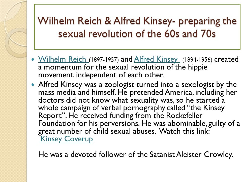 Wilhelm Reich & Alfred Kinsey- preparing the sexual revolution of the 60s and 70s Wilhelm Reich (1897-1957) and Alfred Kinsey (1894-1956) created a momentum for the sexual revolution of the hippie movement, independent of each other.