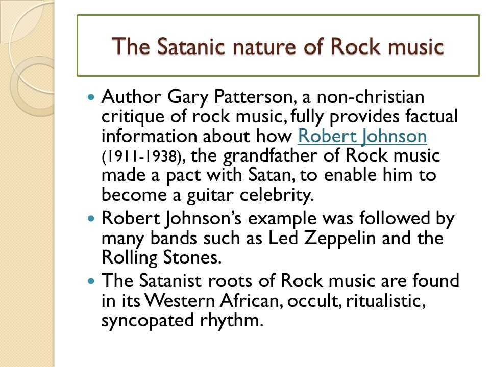The Satanic nature of Rock music Author Gary Patterson, a non-christian critique of rock music, fully provides factual information about how Robert Johnson (1911-1938), the grandfather of Rock music made a pact with Satan, to enable him to become a guitar celebrity.Robert Johnson Robert Johnson's example was followed by many bands such as Led Zeppelin and the Rolling Stones.