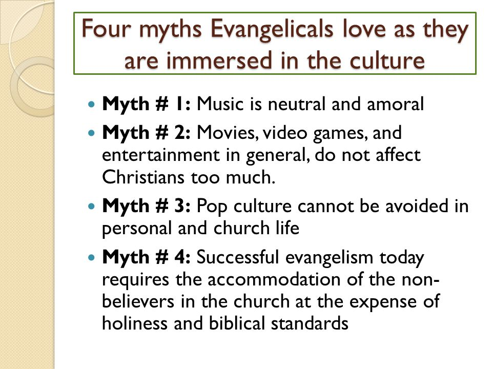 Four myths Evangelicals love as they are immersed in the culture Myth # 1: Music is neutral and amoral Myth # 2: Movies, video games, and entertainment in general, do not affect Christians too much.