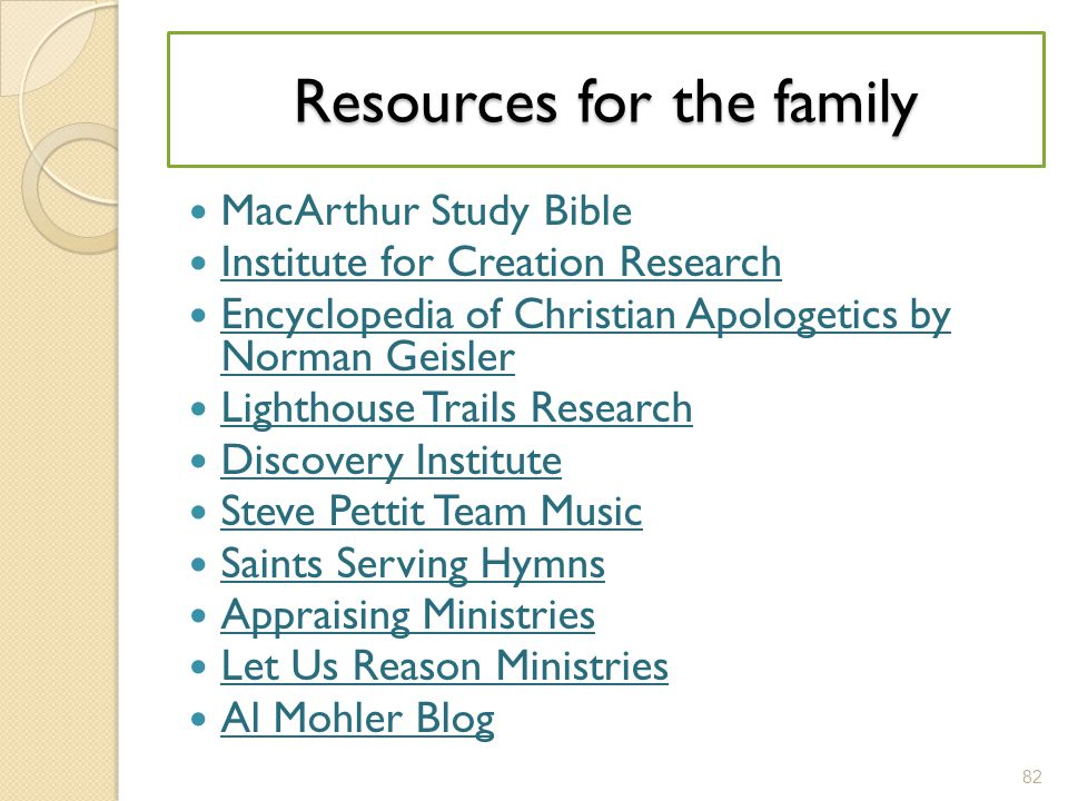 MacArthur Study Bible Institute for Creation Research Encyclopedia of Christian Apologetics by Norman Geisler Encyclopedia of Christian Apologetics by Norman Geisler Lighthouse Trails Research Discovery Institute Steve Pettit Team Music Saints Serving Hymns Appraising Ministries Let Us Reason Ministries Al Mohler Blog 82 Resources for the family