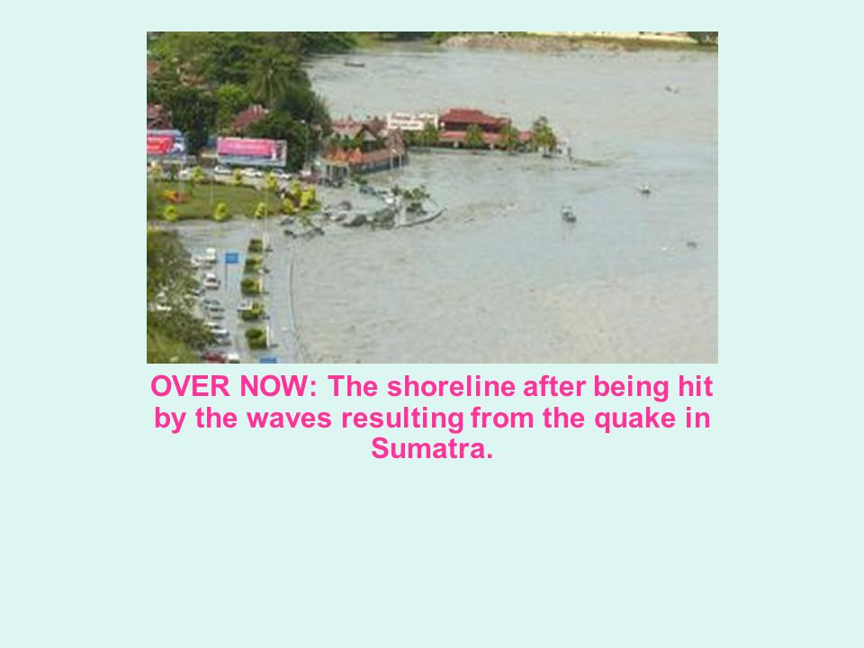OVER NOW: The shoreline after being hit by the waves resulting from the quake in Sumatra.