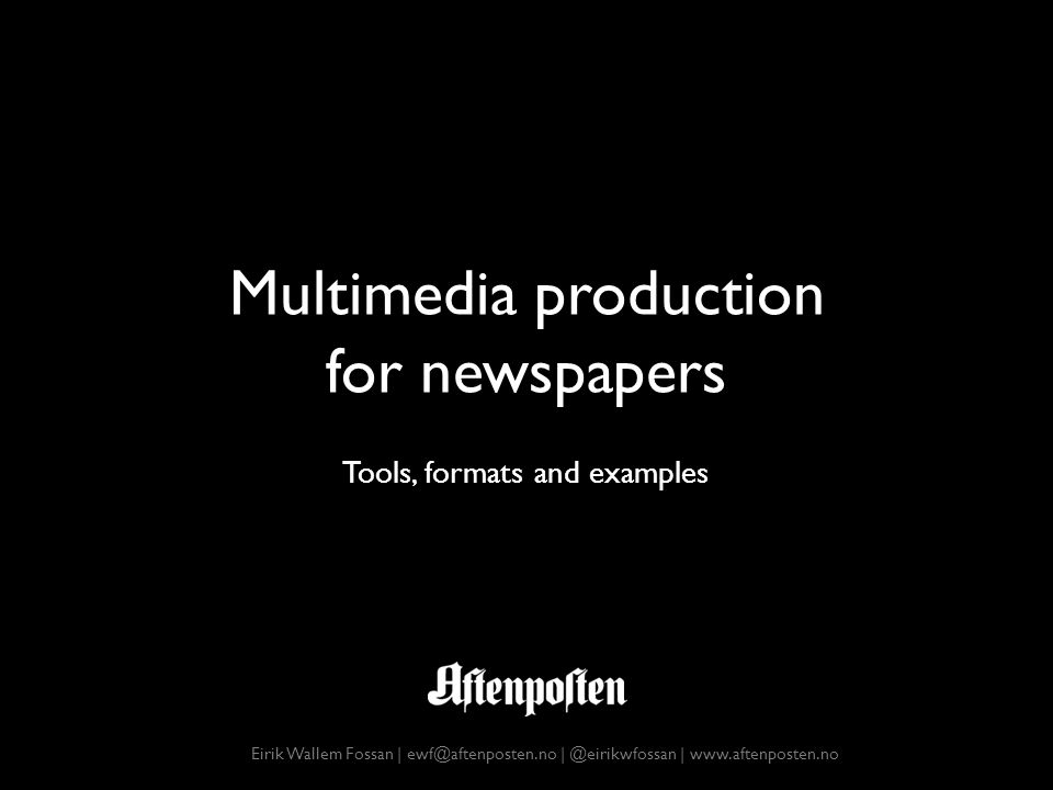 Multimedia production for newspapers Eirik Wallem Fossan | ewf@aftenposten.no | @eirikwfossan | www.aftenposten.no Tools, formats and examples