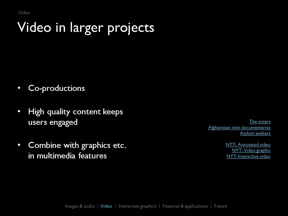 Video in larger projects Co-productions High quality content keeps users engaged Combine with graphics etc.