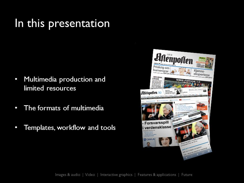 In this presentation Multimedia production and limited resources The formats of multimedia Templates, workflow and tools Images & audio | Video | Interactive graphics | Features & applications | Future