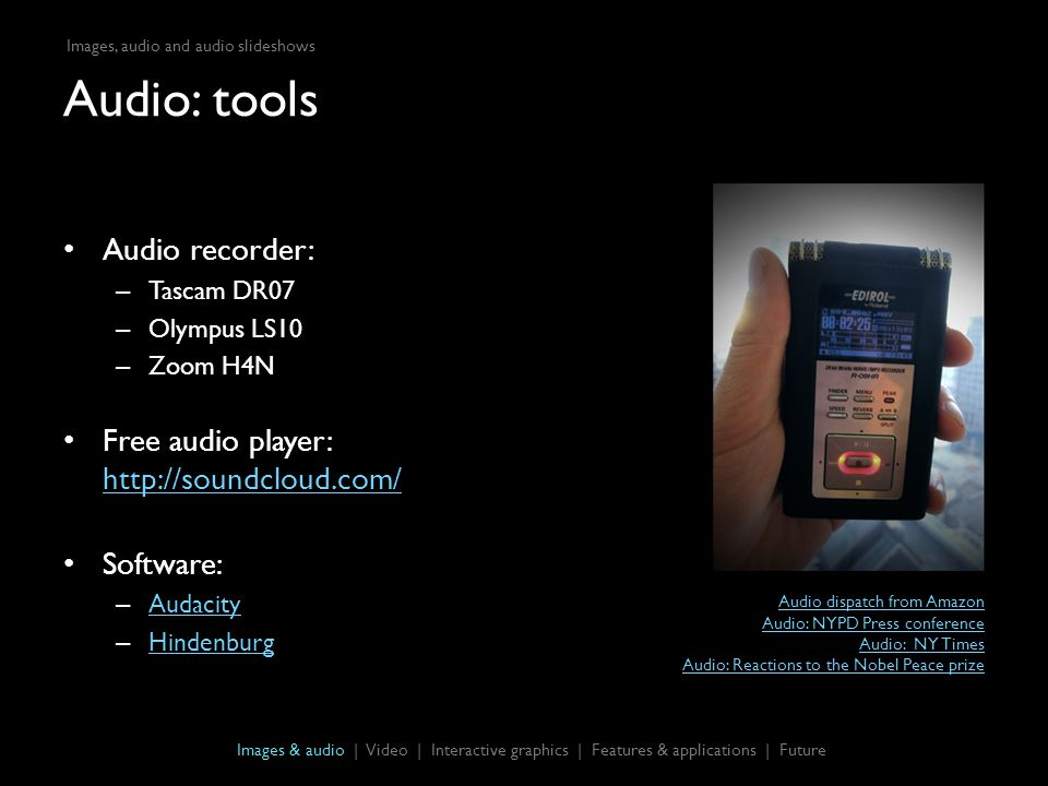 Audio: tools Audio recorder: – Tascam DR07 – Olympus LS10 – Zoom H4N Free audio player: http://soundcloud.com/ http://soundcloud.com/ Software: – Audacity Audacity – Hindenburg Hindenburg Images & audio | Video | Interactive graphics | Features & applications | Future Audio dispatch from Amazon Audio: NYPD Press conference Audio: NY Times Audio: Reactions to the Nobel Peace prize Images, audio and audio slideshows