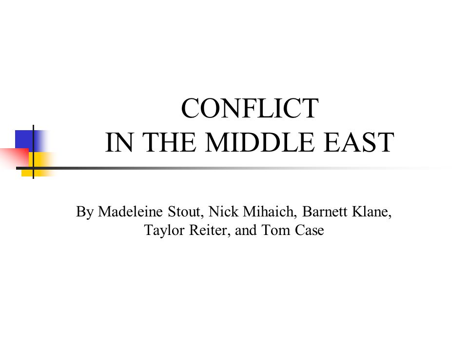 CONFLICT IN THE MIDDLE EAST By Madeleine Stout, Nick Mihaich, Barnett Klane, Taylor Reiter, and Tom Case