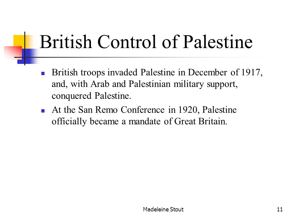 Madeleine Stout11 British Control of Palestine British troops invaded Palestine in December of 1917, and, with Arab and Palestinian military support, conquered Palestine.