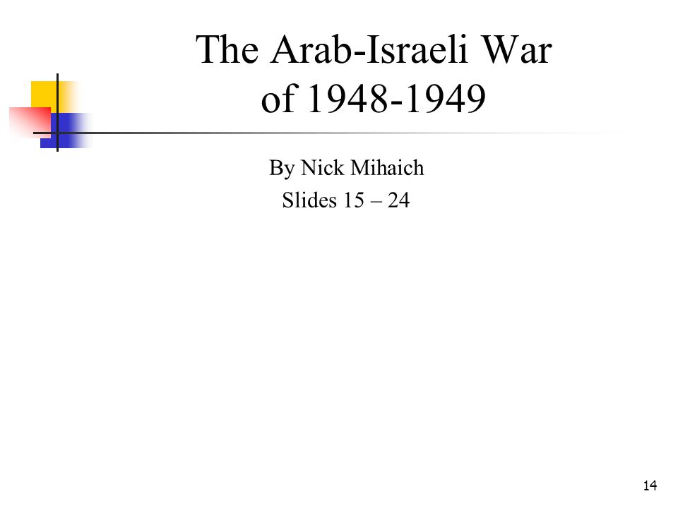 14 The Arab-Israeli War of 1948-1949 By Nick Mihaich Slides 15 – 24