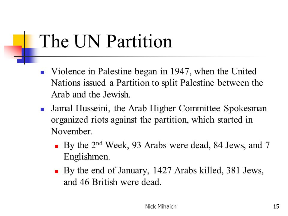 Nick Mihaich15 The UN Partition Violence in Palestine began in 1947, when the United Nations issued a Partition to split Palestine between the Arab and the Jewish.