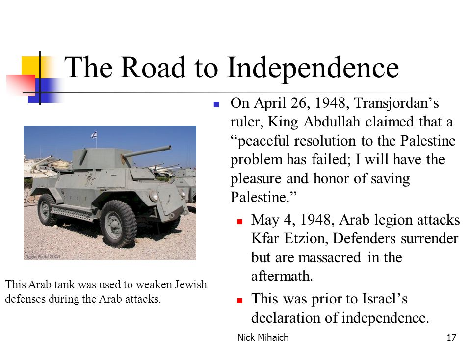 Nick Mihaich17 The Road to Independence On April 26, 1948, Transjordan's ruler, King Abdullah claimed that a peaceful resolution to the Palestine problem has failed; I will have the pleasure and honor of saving Palestine. May 4, 1948, Arab legion attacks Kfar Etzion, Defenders surrender but are massacred in the aftermath.