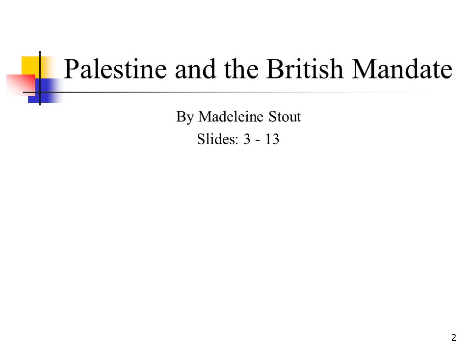 2 Palestine and the British Mandate By Madeleine Stout Slides: 3 - 13