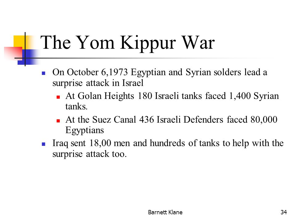 Barnett Klane34 The Yom Kippur War On October 6,1973 Egyptian and Syrian solders lead a surprise attack in Israel At Golan Heights 180 Israeli tanks faced 1,400 Syrian tanks.