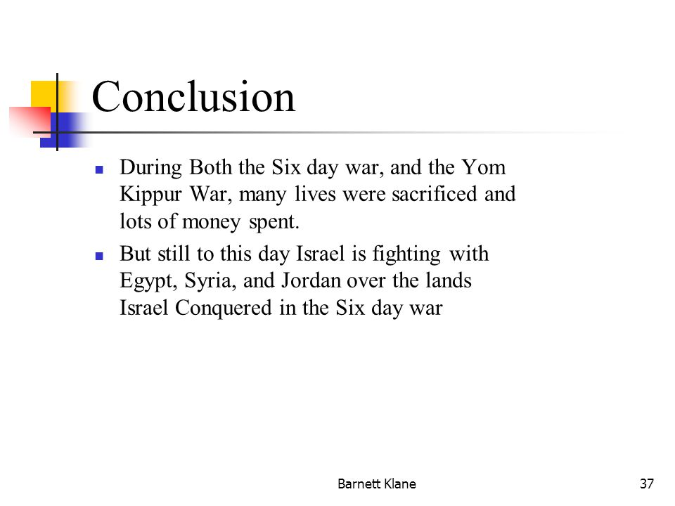 Barnett Klane37 Conclusion During Both the Six day war, and the Yom Kippur War, many lives were sacrificed and lots of money spent.