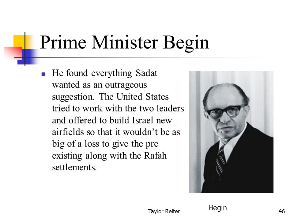Taylor Reiter46 Prime Minister Begin He found everything Sadat wanted as an outrageous suggestion.
