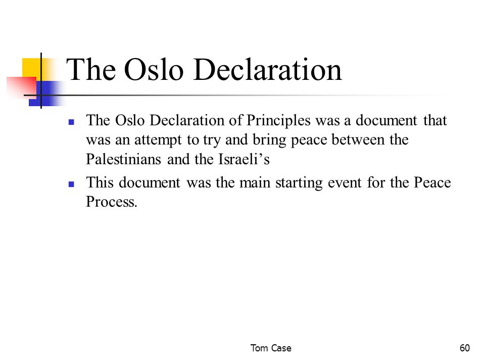Tom Case60 The Oslo Declaration The Oslo Declaration of Principles was a document that was an attempt to try and bring peace between the Palestinians and the Israeli's This document was the main starting event for the Peace Process.