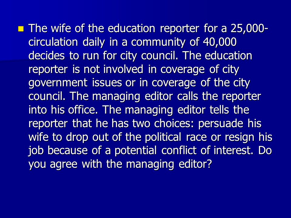 The wife of the education reporter for a 25,000- circulation daily in a community of 40,000 decides to run for city council. The education reporter is