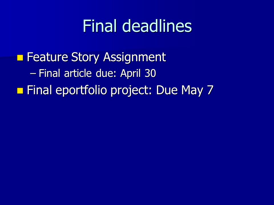 Final deadlines Feature Story Assignment Feature Story Assignment –Final article due: April 30 Final eportfolio project: Due May 7 Final eportfolio pr