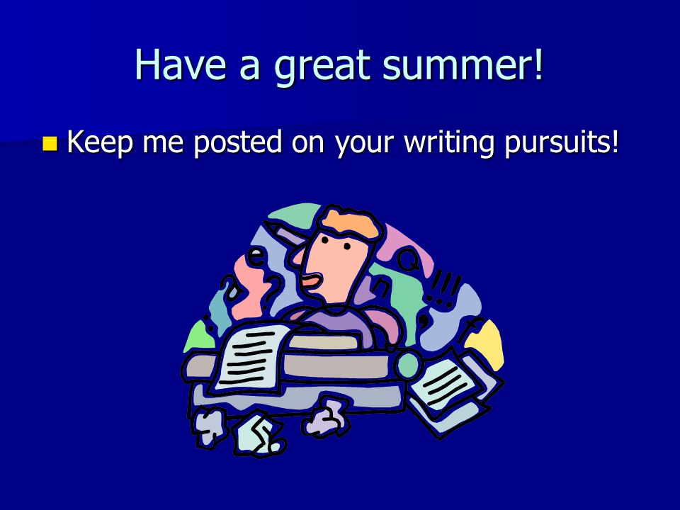 Have a great summer! Keep me posted on your writing pursuits! Keep me posted on your writing pursuits!