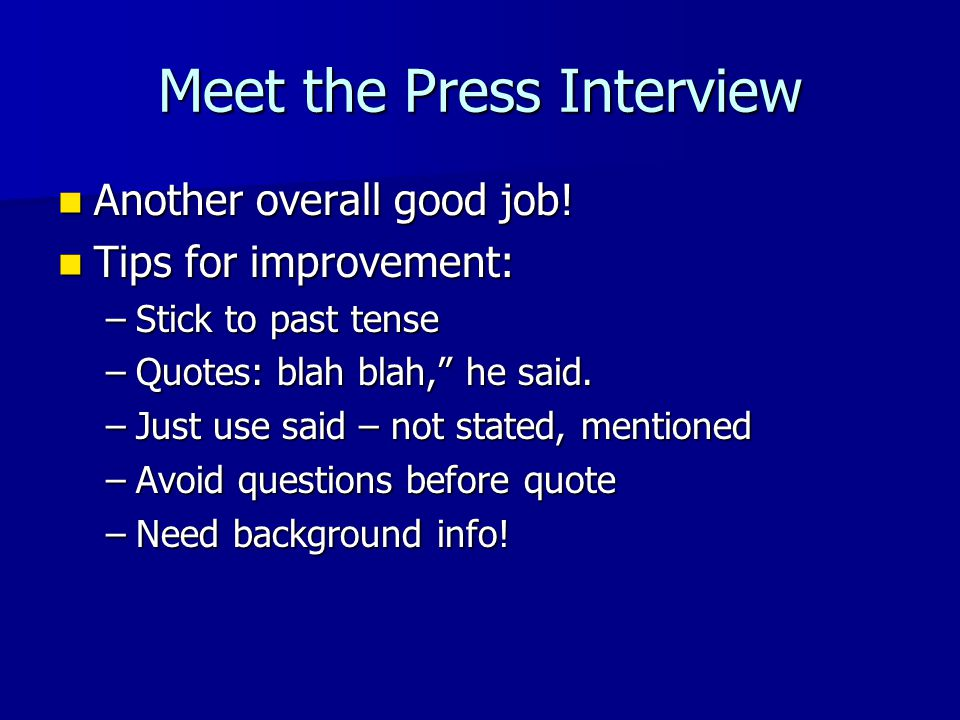 Meet the Press Interview Another overall good job! Another overall good job! Tips for improvement: Tips for improvement: –Stick to past tense –Quotes: