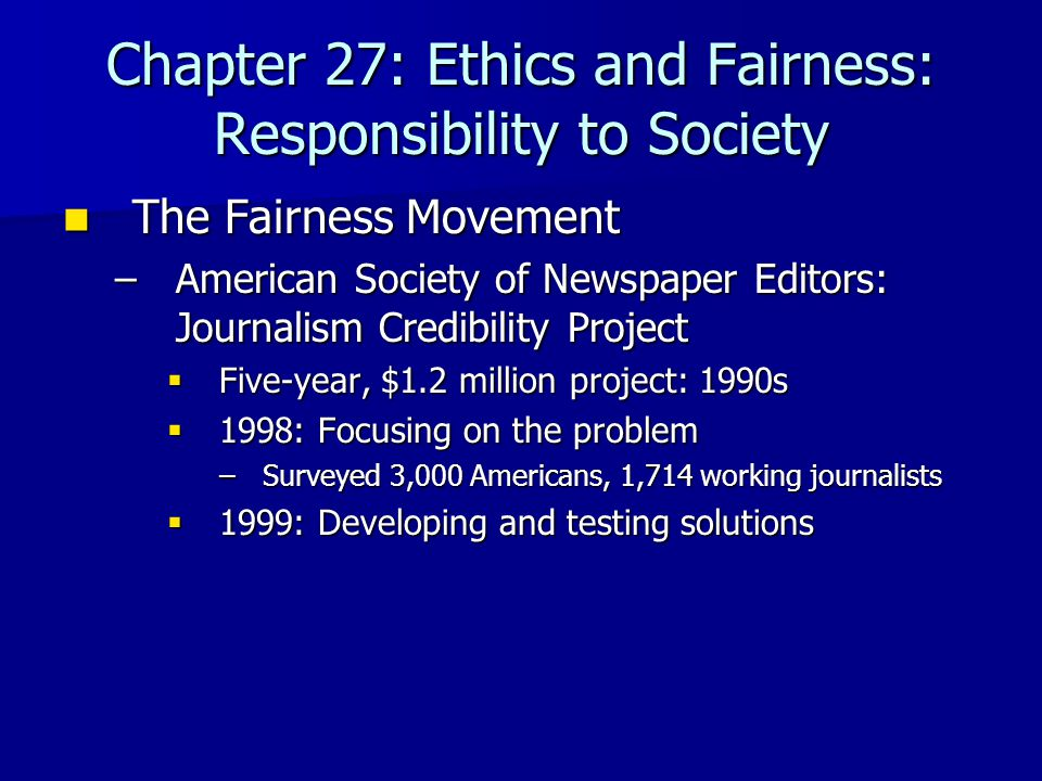 Chapter 27: Ethics and Fairness: Responsibility to Society The Fairness Movement The Fairness Movement –American Society of Newspaper Editors: Journal