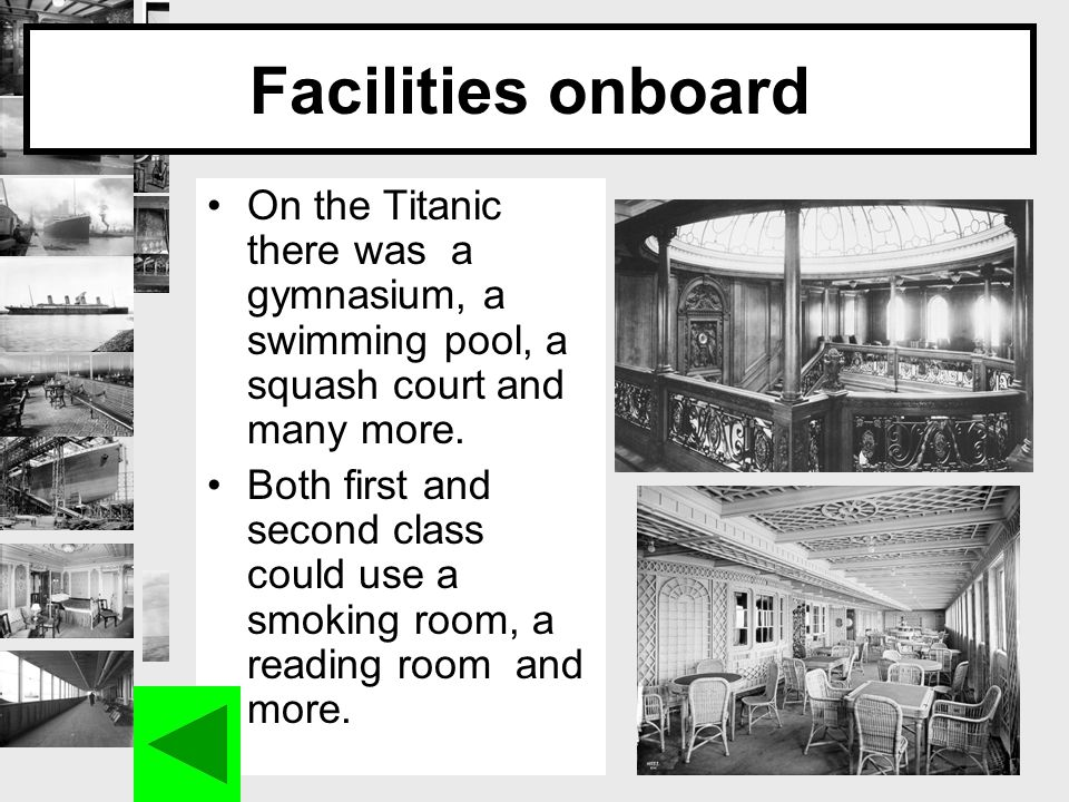 Facilities onboard On the Titanic there was a gymnasium, a swimming pool, a squash court and many more.