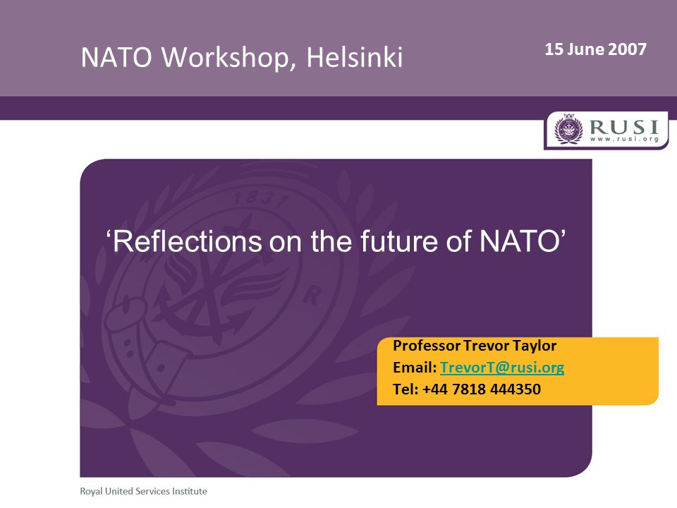 15 June 2007 NATO Workshop, Helsinki Professor Trevor Taylor Email: TrevorT@rusi.orgTrevorT@rusi.org Tel: +44 7818 444350 'Reflections on the future of NATO'