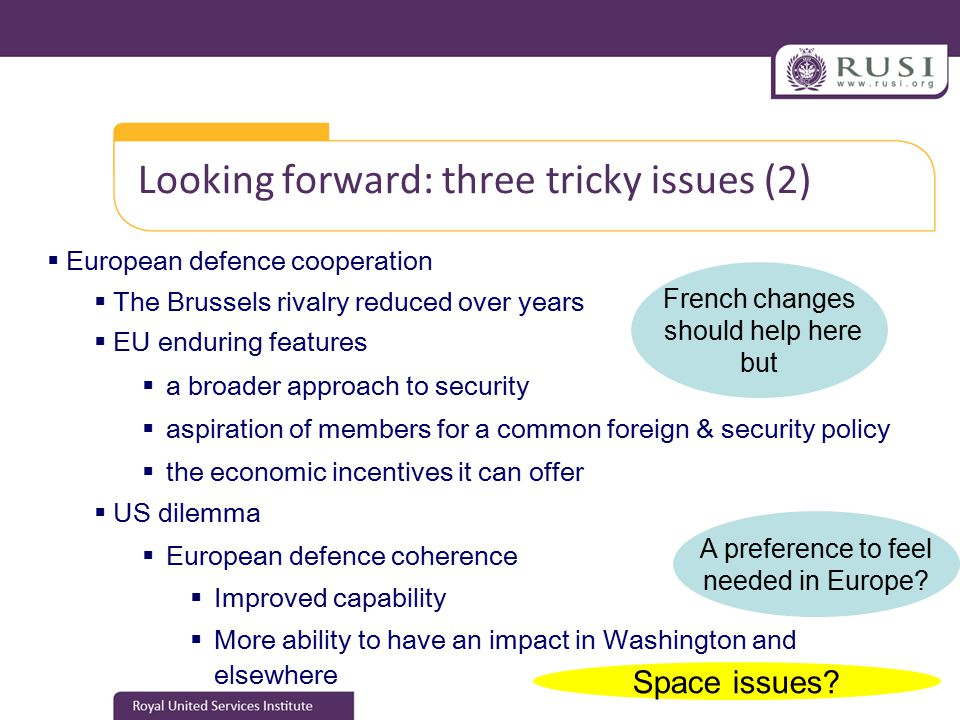 Looking forward: three tricky issues (2)  European defence cooperation  The Brussels rivalry reduced over years  EU enduring features  a broader approach to security  aspiration of members for a common foreign & security policy  the economic incentives it can offer  US dilemma  European defence coherence  Improved capability  More ability to have an impact in Washington and elsewhere A preference to feel needed in Europe.
