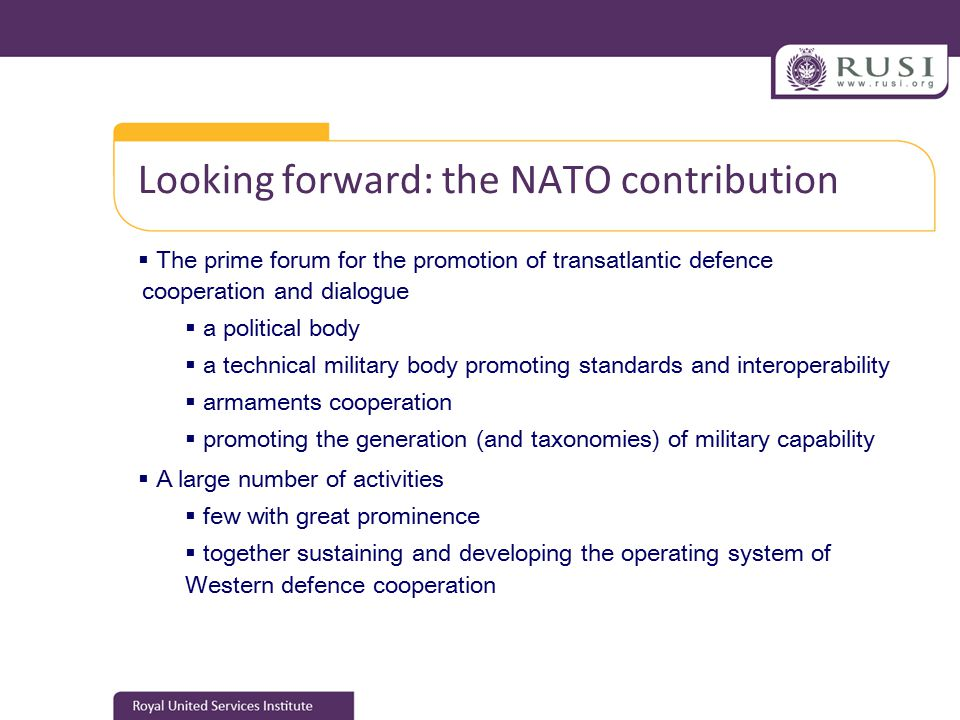 Looking forward: the NATO contribution  The prime forum for the promotion of transatlantic defence cooperation and dialogue  a political body  a technical military body promoting standards and interoperability  armaments cooperation  promoting the generation (and taxonomies) of military capability  A large number of activities  few with great prominence  together sustaining and developing the operating system of Western defence cooperation