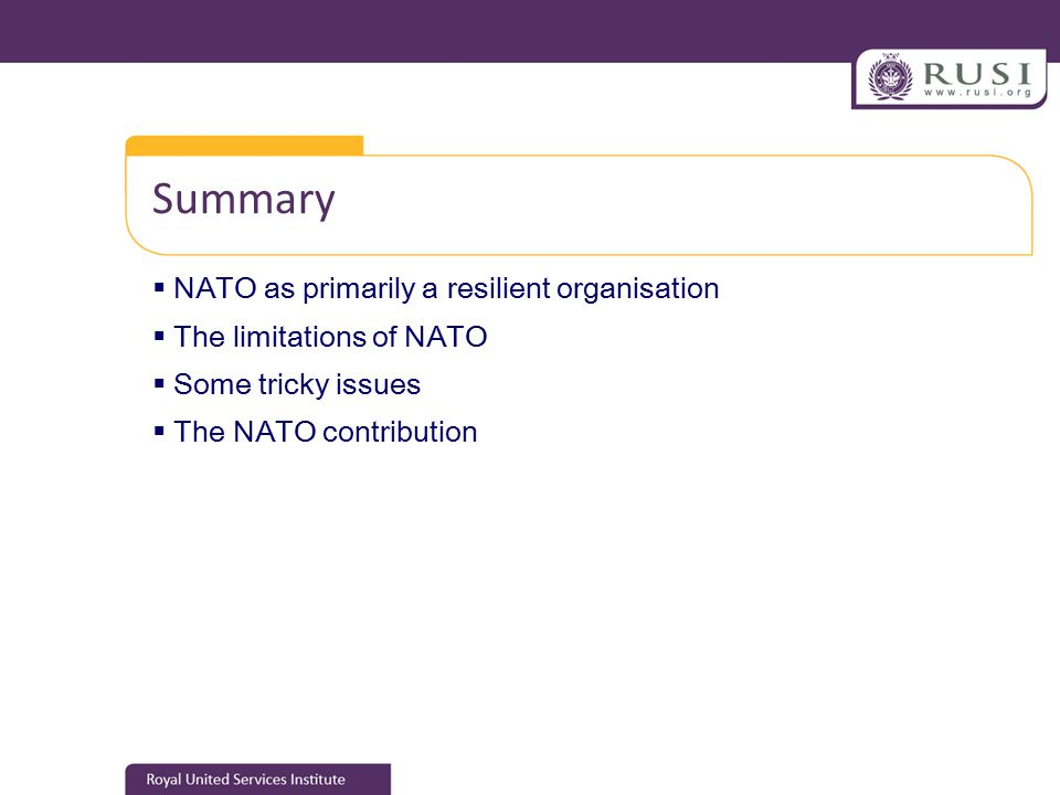 Summary  NATO as primarily a resilient organisation  The limitations of NATO  Some tricky issues  The NATO contribution