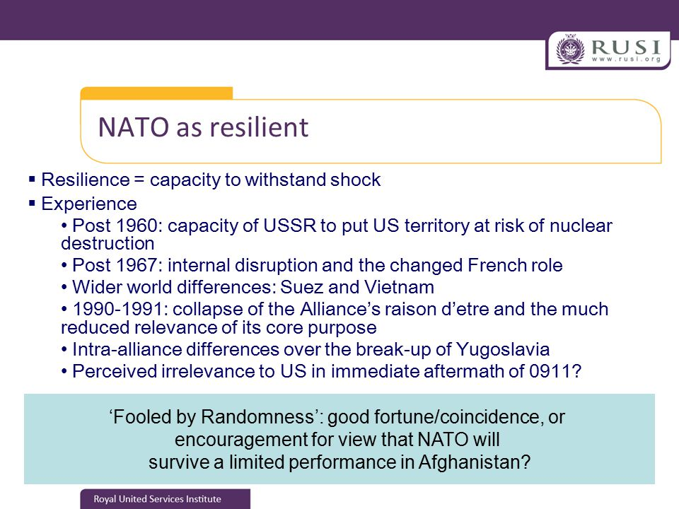 NATO as resilient  Resilience = capacity to withstand shock  Experience Post 1960: capacity of USSR to put US territory at risk of nuclear destruction Post 1967: internal disruption and the changed French role Wider world differences: Suez and Vietnam 1990-1991: collapse of the Alliance's raison d'etre and the much reduced relevance of its core purpose Intra-alliance differences over the break-up of Yugoslavia Perceived irrelevance to US in immediate aftermath of 0911.