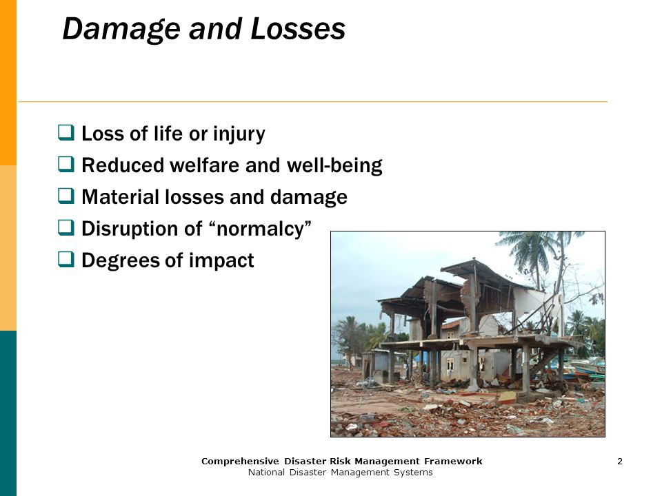 2 Comprehensive Disaster Risk Management Framework National Disaster Management Systems 2 Damage and Losses  Loss of life or injury  Reduced welfare and well-being  Material losses and damage  Disruption of normalcy  Degrees of impact