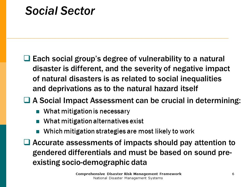 6 Comprehensive Disaster Risk Management Framework National Disaster Management Systems 6 Social Sector  Each social group's degree of vulnerability to a natural disaster is different, and the severity of negative impact of natural disasters is as related to social inequalities and deprivations as to the natural hazard itself  A Social Impact Assessment can be crucial in determining: What mitigation is necessary What mitigation alternatives exist Which mitigation strategies are most likely to work  Accurate assessments of impacts should pay attention to gendered differentials and must be based on sound pre- existing socio-demographic data