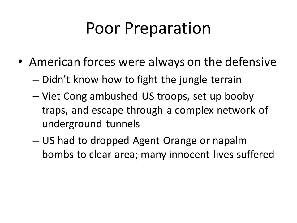 Poor Preparation American forces were always on the defensive – Didn't know how to fight the jungle terrain – Viet Cong ambushed US troops, set up booby traps, and escape through a complex network of underground tunnels – US had to dropped Agent Orange or napalm bombs to clear area; many innocent lives suffered