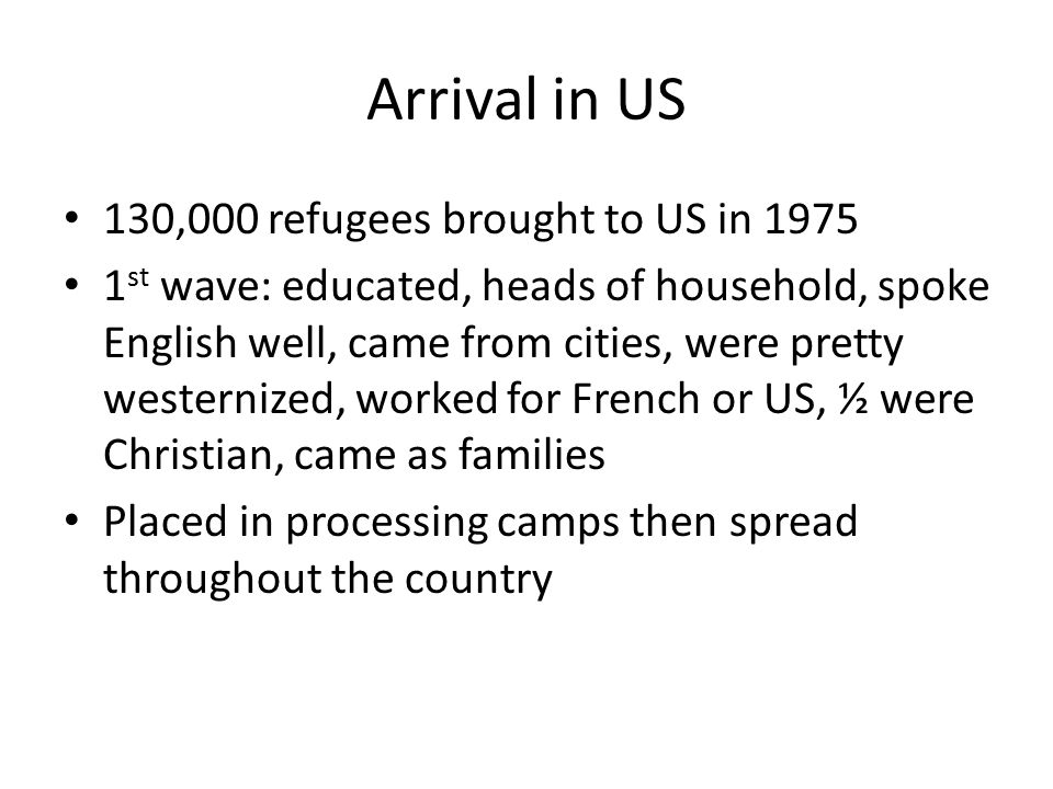 Arrival in US 130,000 refugees brought to US in 1975 1 st wave: educated, heads of household, spoke English well, came from cities, were pretty westernized, worked for French or US, ½ were Christian, came as families Placed in processing camps then spread throughout the country