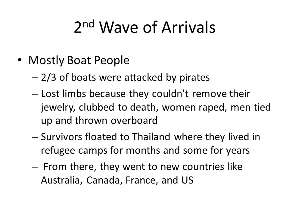 2 nd Wave of Arrivals Mostly Boat People – 2/3 of boats were attacked by pirates – Lost limbs because they couldn't remove their jewelry, clubbed to death, women raped, men tied up and thrown overboard – Survivors floated to Thailand where they lived in refugee camps for months and some for years – From there, they went to new countries like Australia, Canada, France, and US
