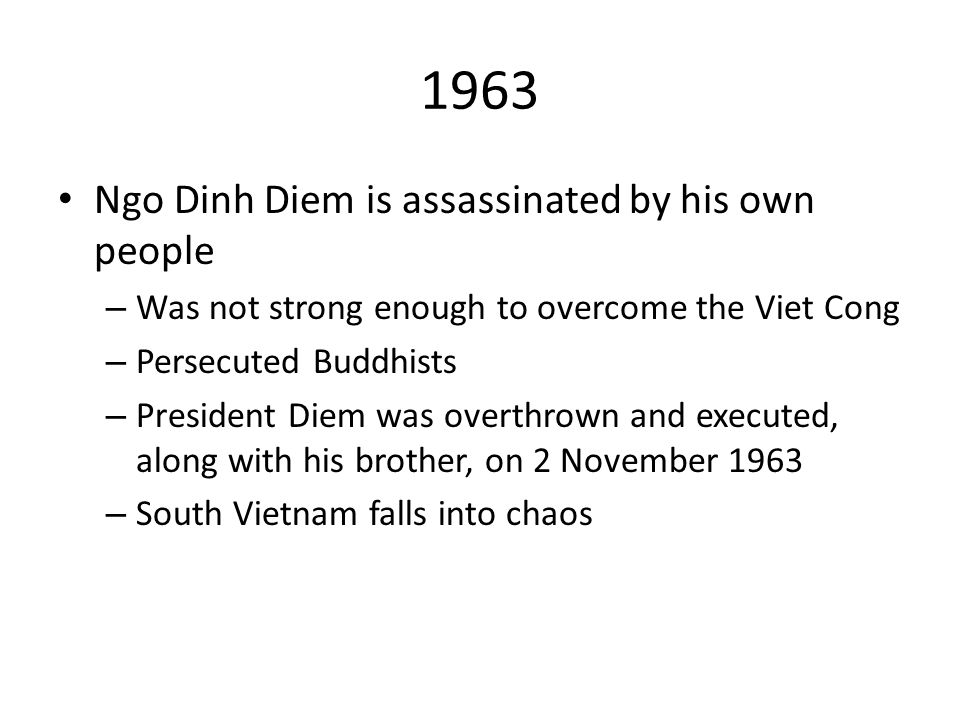 1963 Ngo Dinh Diem is assassinated by his own people – Was not strong enough to overcome the Viet Cong – Persecuted Buddhists – President Diem was overthrown and executed, along with his brother, on 2 November 1963 – South Vietnam falls into chaos