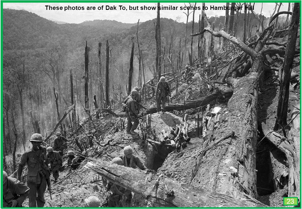 THIS SLIDE AND PRESENTATION WAS PREPARED BY DAVE SABBEN WHO RETAINS COPYRIGHT © ON CREATIVE CONTENT These photos are of Dak To, but show similar scenes to Hamburger Hill 23
