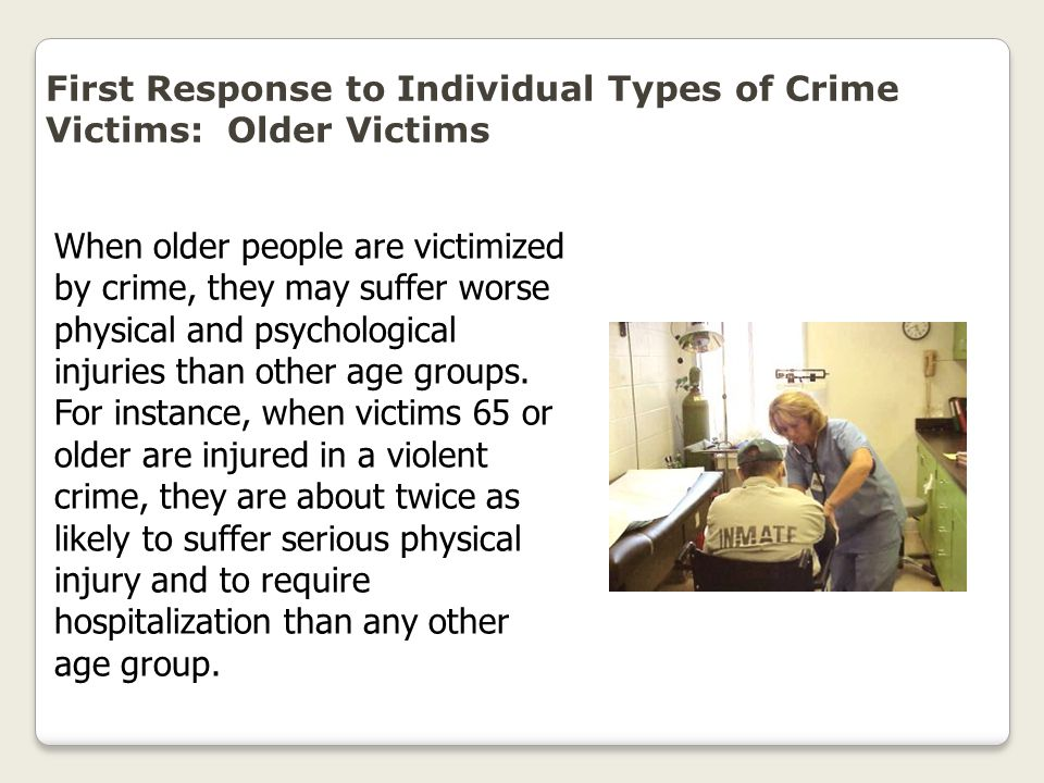 First Response to Individual Types of Crime Victims: Older Victims When older people are victimized by crime, they may suffer worse physical and psych