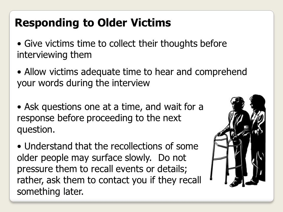 Responding to Older Victims Give victims time to collect their thoughts before interviewing them Allow victims adequate time to hear and comprehend yo