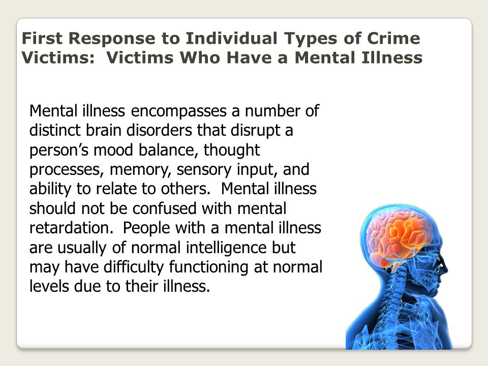 First Response to Individual Types of Crime Victims: Victims Who Have a Mental Illness Mental illness encompasses a number of distinct brain disorders