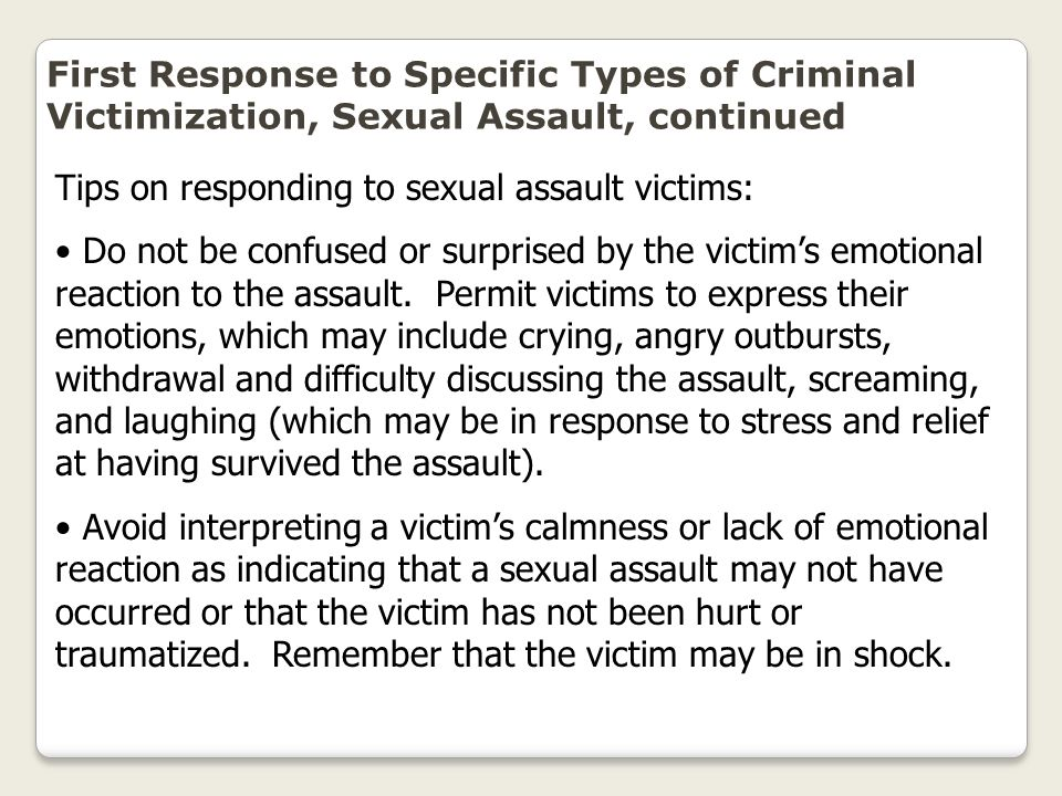 First Response to Specific Types of Criminal Victimization, Sexual Assault, continued Tips on responding to sexual assault victims: Do not be confused