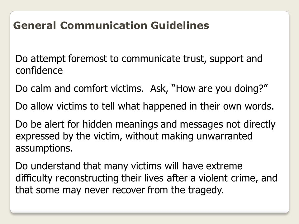 """General Communication Guidelines Do attempt foremost to communicate trust, support and confidence Do calm and comfort victims. Ask, """"How are you doing"""